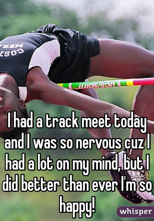 I had a track meet today and I was so nervous cuz I had a lot on my mind, but I did better than ever I'm so happy!