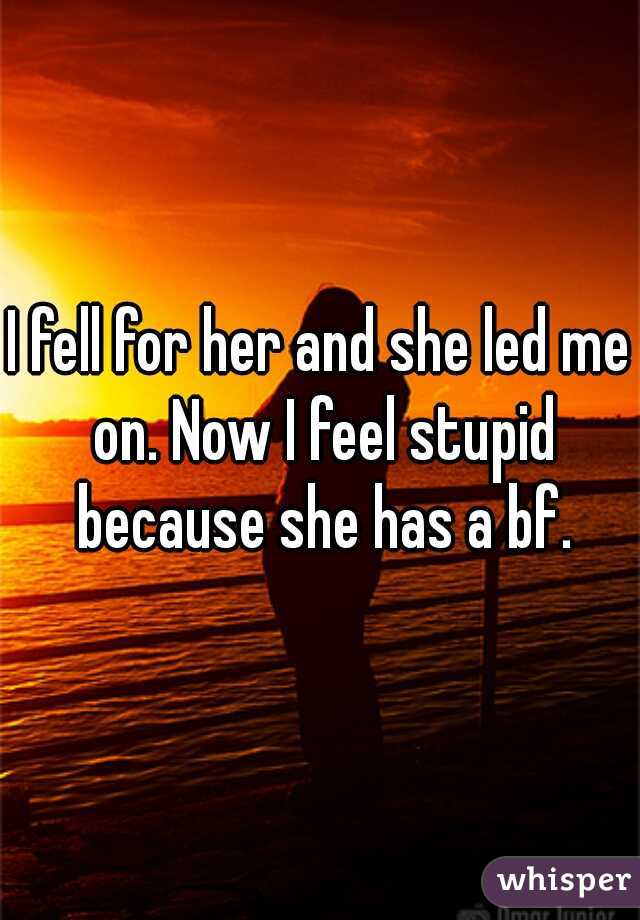 I fell for her and she led me on. Now I feel stupid because she has a bf.