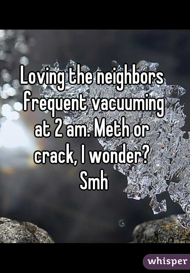 Loving the neighbors  frequent vacuuming at 2 am. Meth or  crack, I wonder?  Smh