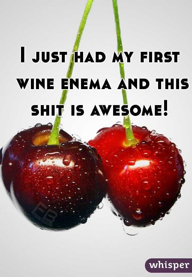 I just had my first wine enema and this shit is awesome!