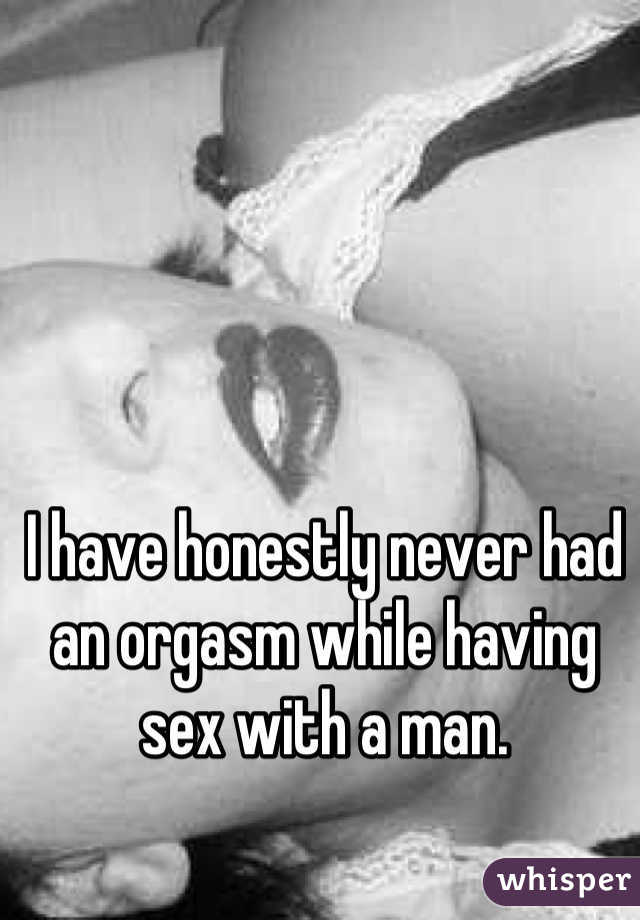 I have honestly never had an orgasm while having sex with a man.