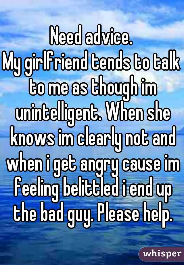Need advice. My girlfriend tends to talk to me as though im unintelligent. When she knows im clearly not and when i get angry cause im feeling belittled i end up the bad guy. Please help.