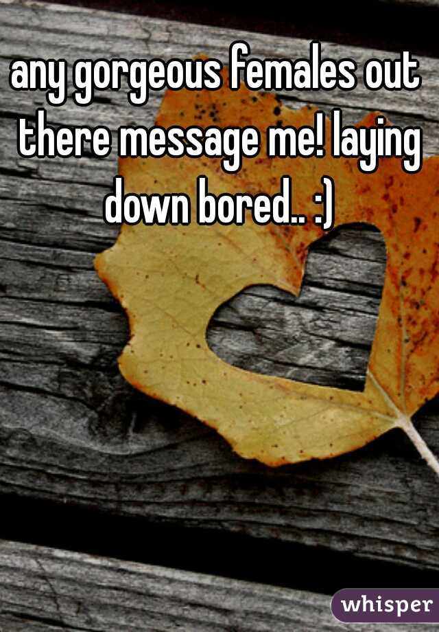 any gorgeous females out there message me! laying down bored.. :)