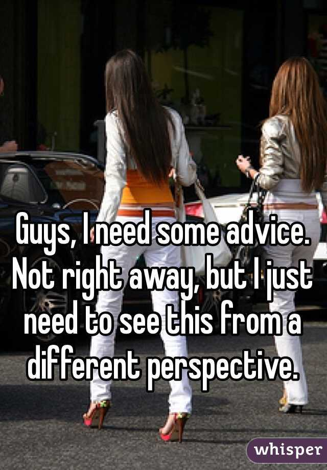 Guys, I need some advice. Not right away, but I just need to see this from a different perspective.