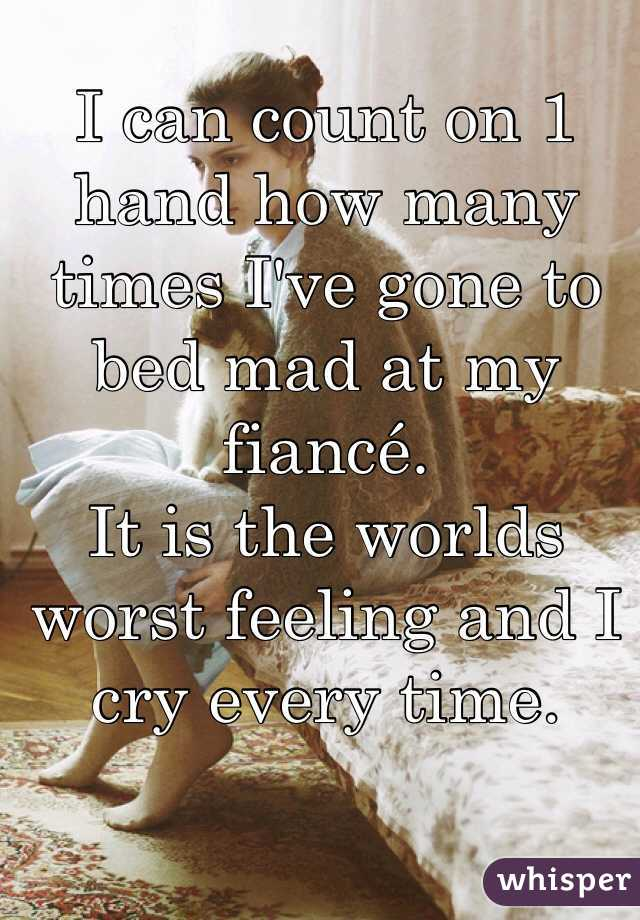 I can count on 1 hand how many times I've gone to bed mad at my fiancé. It is the worlds worst feeling and I cry every time.