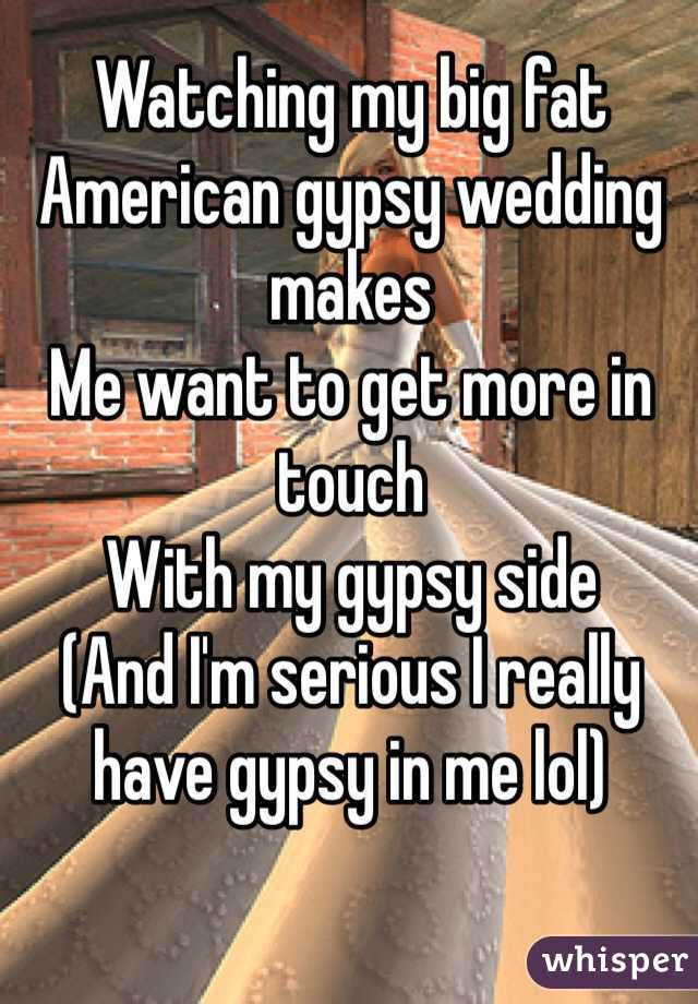 Watching my big fat American gypsy wedding makes  Me want to get more in touch  With my gypsy side  (And I'm serious I really have gypsy in me lol)