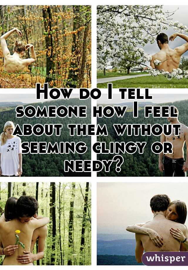 How do I tell someone how I feel about them without seeming clingy or needy?