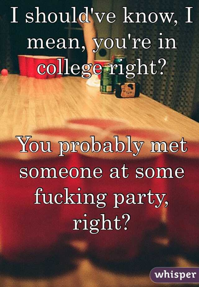 I should've know, I mean, you're in college right?    You probably met someone at some fucking party, right?