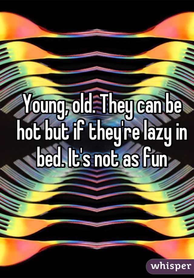 Young, old. They can be hot but if they're lazy in bed. It's not as fun