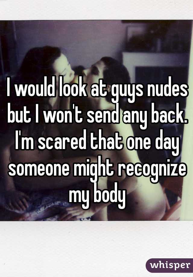 I would look at guys nudes but I won't send any back. I'm scared that one day someone might recognize my body