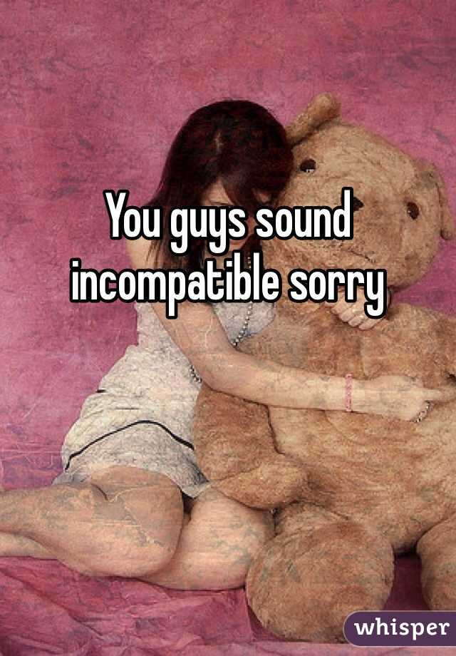 You guys sound incompatible sorry