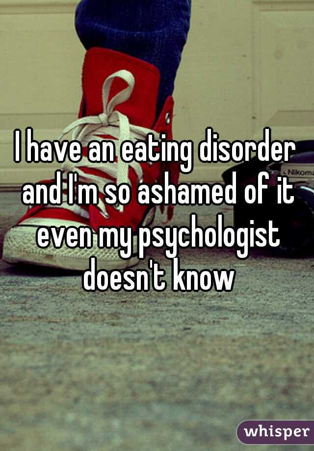 I have an eating disorder and I'm so ashamed of it even my psychologist doesn't know