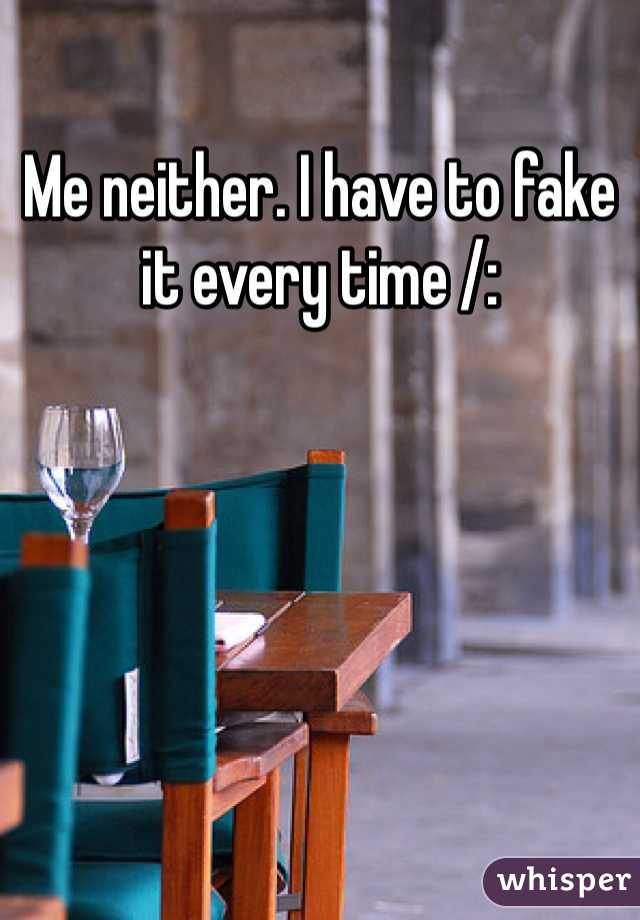 Me neither. I have to fake it every time /: