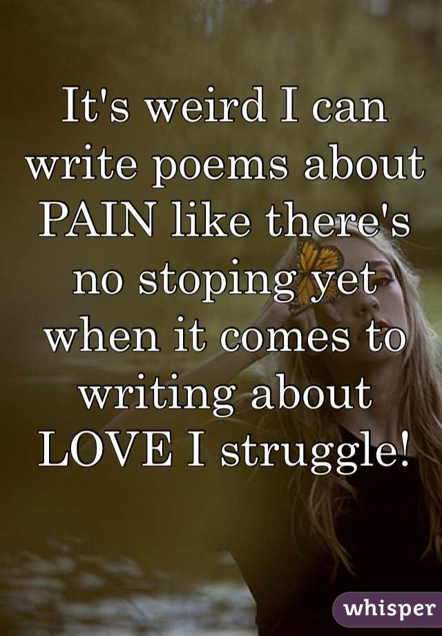 It's weird I can write poems about PAIN like there's no stoping yet when it comes to writing about LOVE I struggle!
