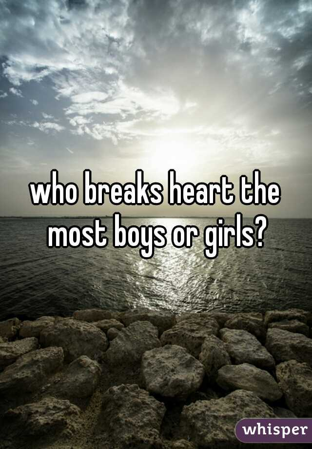 who breaks heart the most boys or girls?