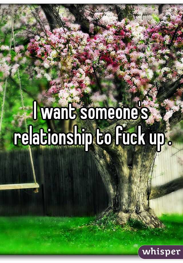 I want someone's relationship to fuck up .