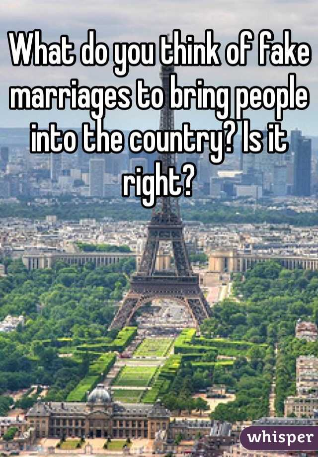 What do you think of fake marriages to bring people into the country? Is it right?