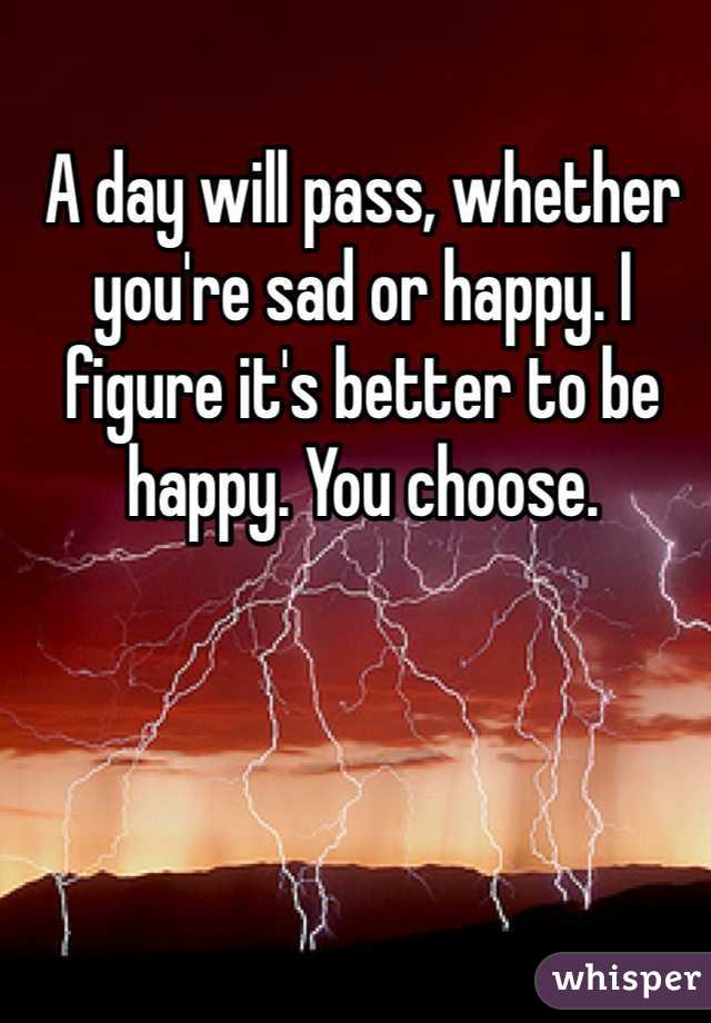 A day will pass, whether you're sad or happy. I figure it's better to be happy. You choose.
