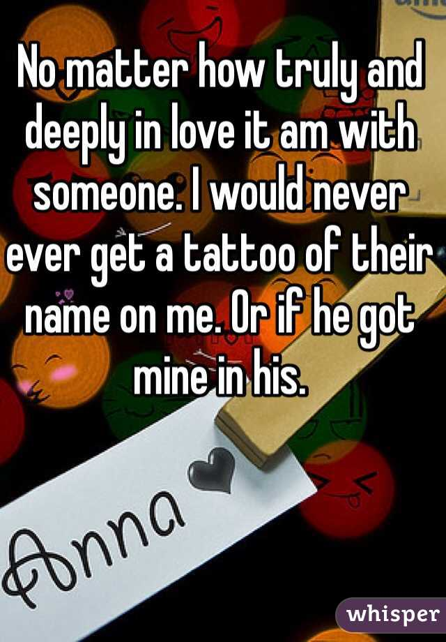 No matter how truly and deeply in love it am with someone. I would never ever get a tattoo of their name on me. Or if he got mine in his.