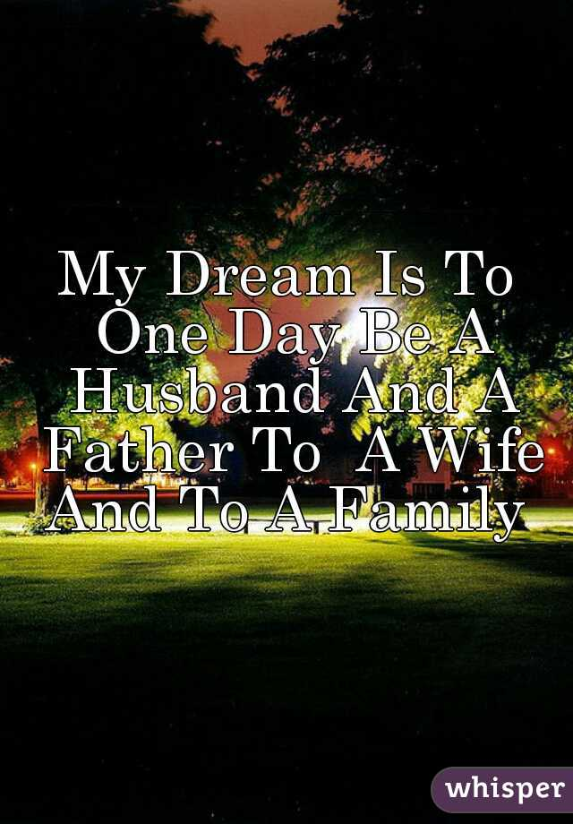 My Dream Is To One Day Be A Husband And A Father To  A Wife And To A Family