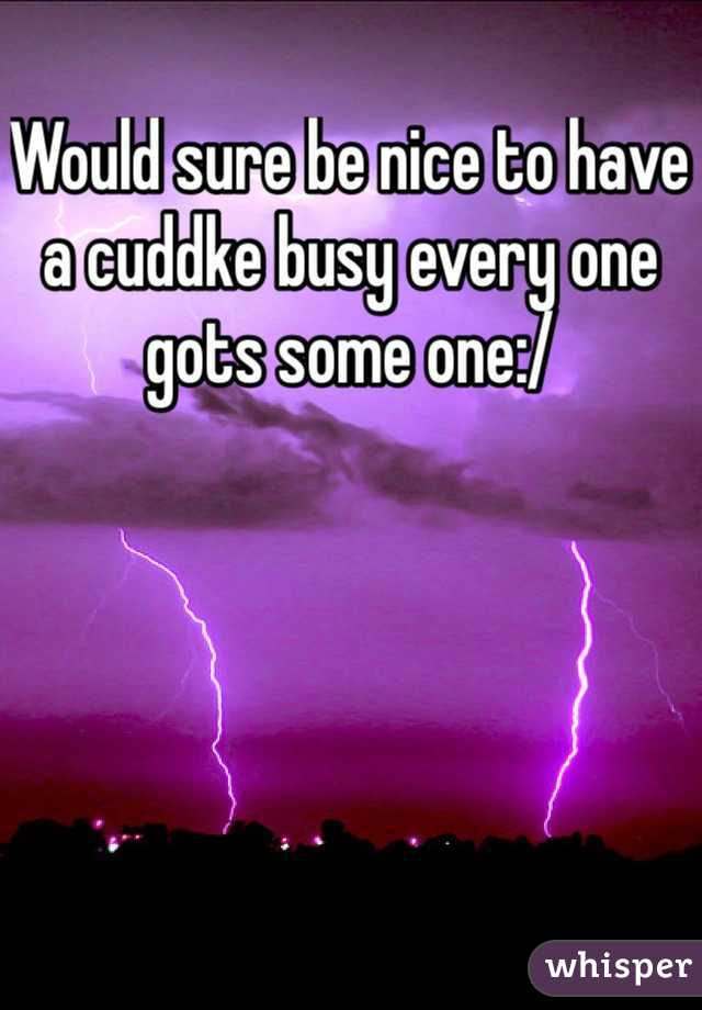 Would sure be nice to have a cuddke busy every one gots some one:/