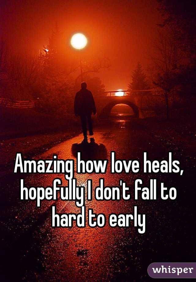 Amazing how love heals, hopefully I don't fall to hard to early