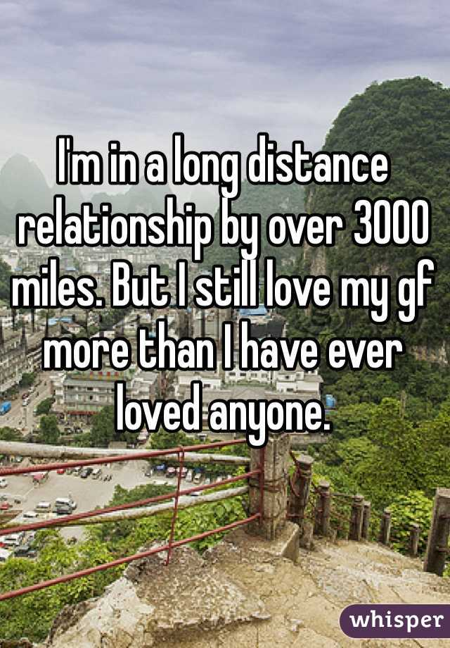 I'm in a long distance relationship by over 3000 miles. But I still love my gf more than I have ever loved anyone.