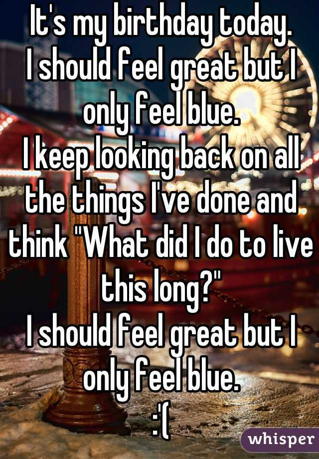 """It's my birthday today. I should feel great but I only feel blue. I keep looking back on all the things I've done and think """"What did I do to live this long?"""" I should feel great but I only feel blue. :'("""