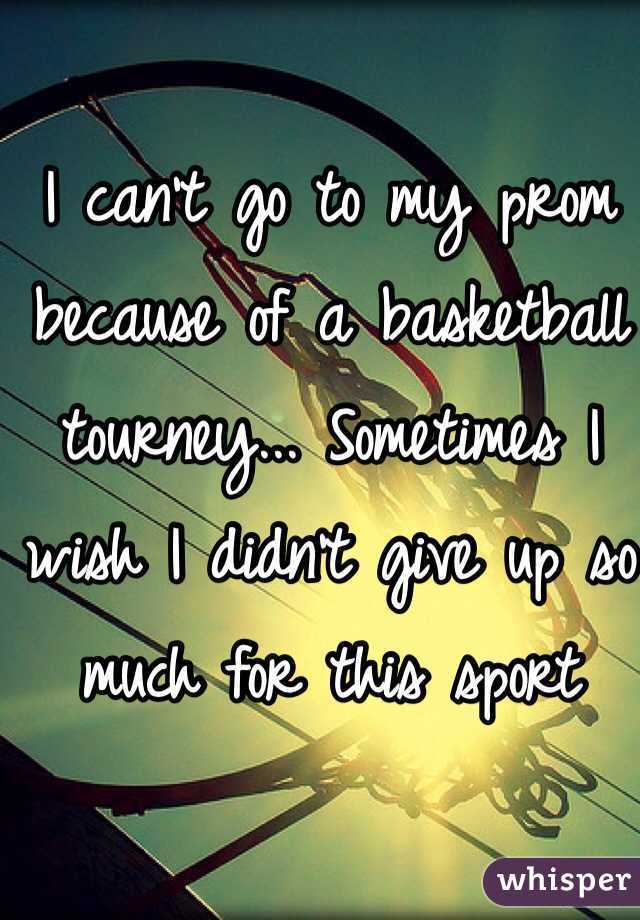I can't go to my prom because of a basketball tourney... Sometimes I wish I didn't give up so much for this sport