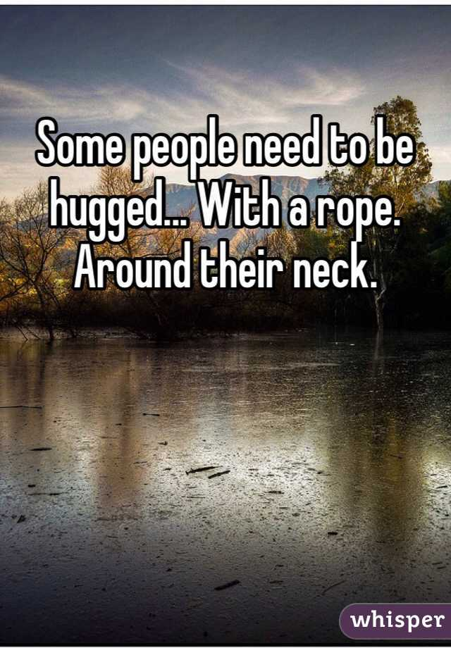 Some people need to be hugged... With a rope. Around their neck.