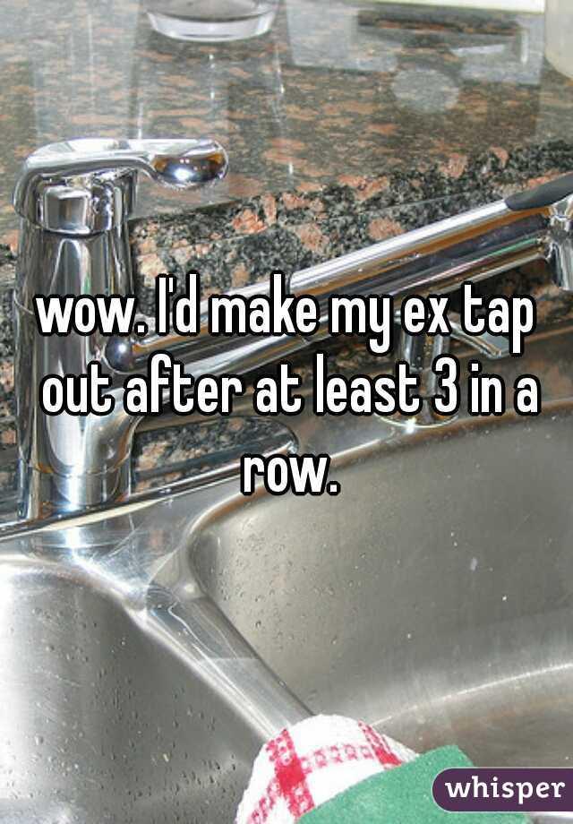 wow. I'd make my ex tap out after at least 3 in a row.