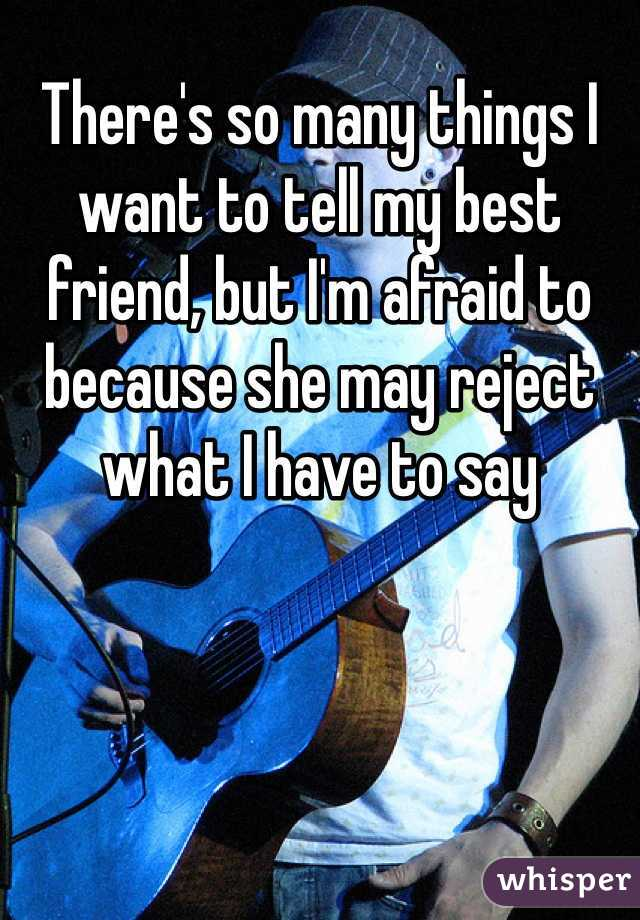 There's so many things I want to tell my best friend, but I'm afraid to because she may reject what I have to say