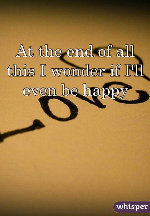 At the end of all this I wonder if I'll even be happy
