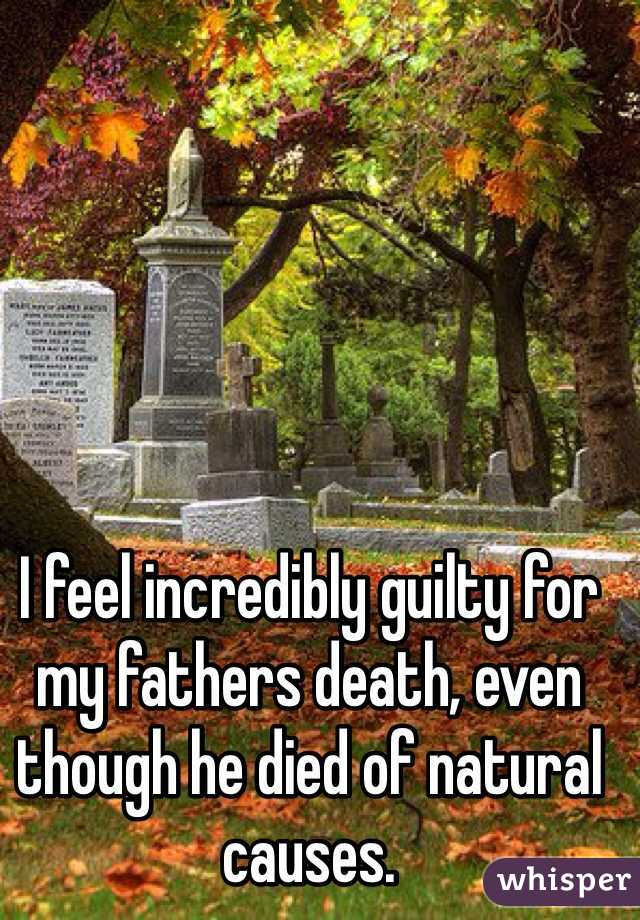 I feel incredibly guilty for my fathers death, even though he died of natural causes.