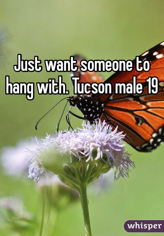 Just want someone to hang with. Tucson male 19