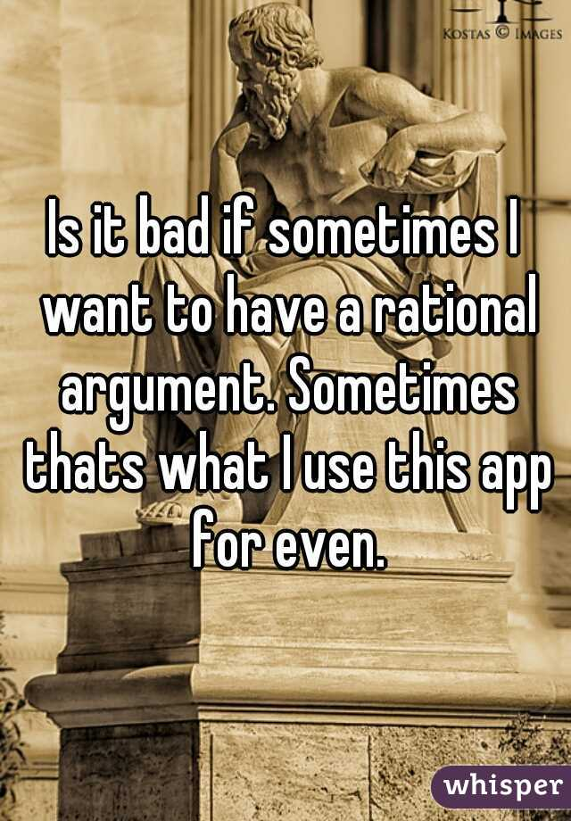 Is it bad if sometimes I want to have a rational argument. Sometimes thats what I use this app for even.