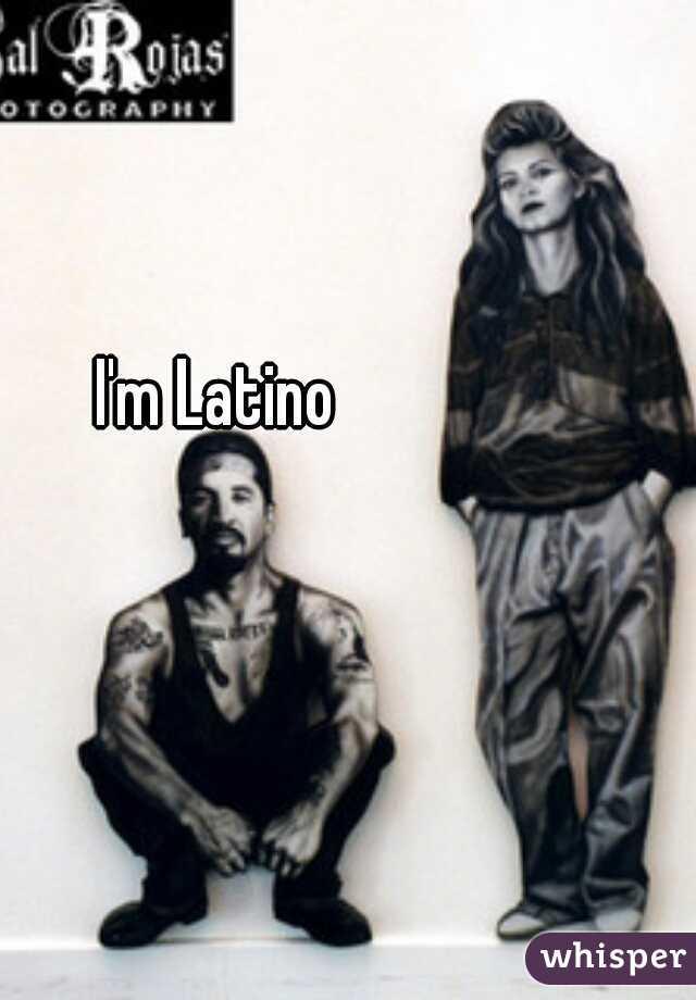 I'm Latino