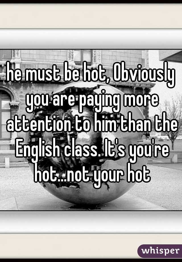 he must be hot, Obviously you are paying more attention to him than the English class. It's you're hot...not your hot