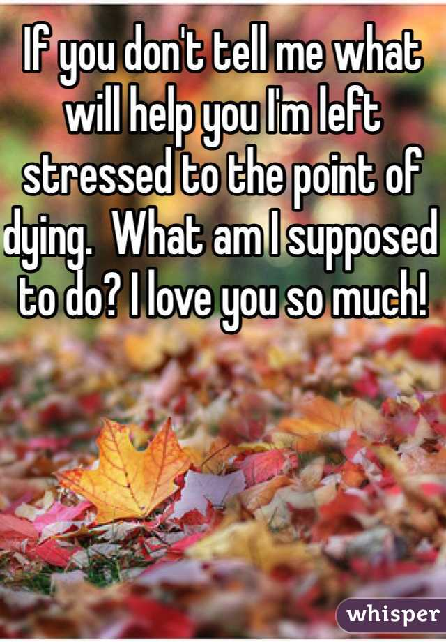 If you don't tell me what will help you I'm left stressed to the point of dying.  What am I supposed to do? I love you so much!