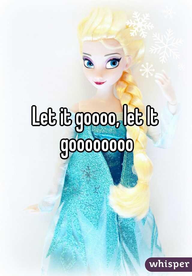 Let it goooo, let It goooooooo