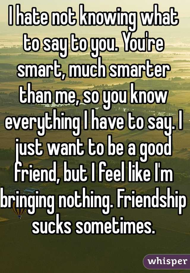 I hate not knowing what to say to you. You're smart, much smarter than me, so you know everything I have to say. I just want to be a good friend, but I feel like I'm bringing nothing. Friendship sucks sometimes.