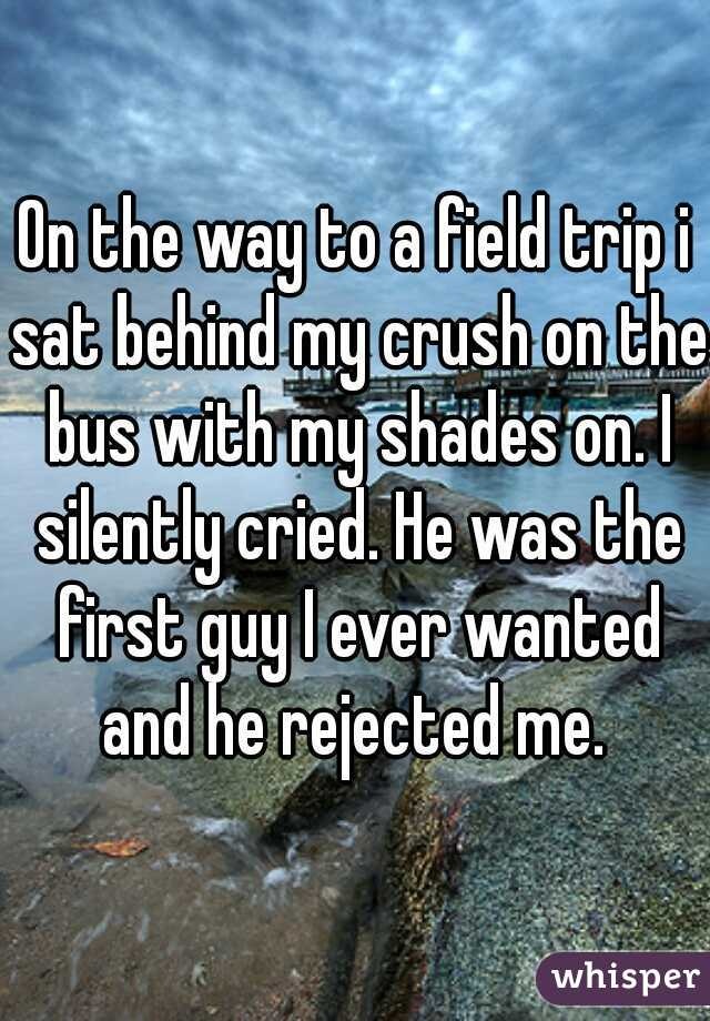 On the way to a field trip i sat behind my crush on the bus with my shades on. I silently cried. He was the first guy I ever wanted and he rejected me.