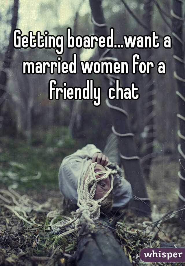 Getting boared...want a married women for a friendly  chat