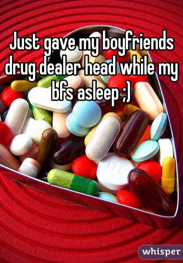 Just gave my boyfriends drug dealer head while my bfs asleep ;)