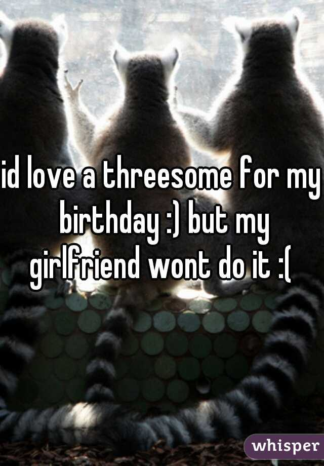 id love a threesome for my birthday :) but my girlfriend wont do it :(