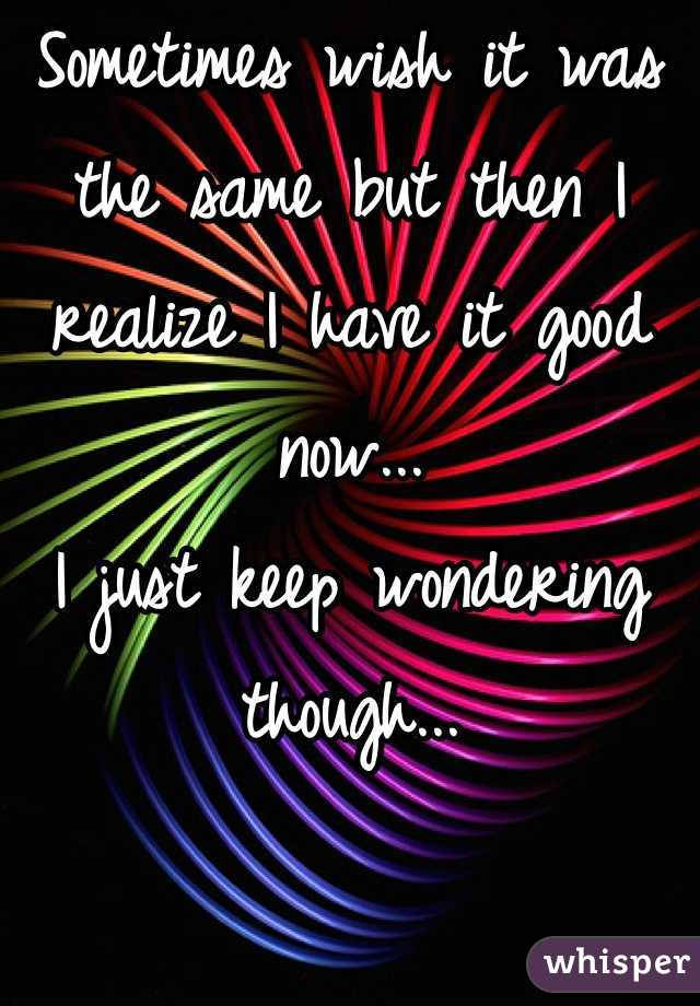 Sometimes wish it was the same but then I realize I have it good now... I just keep wondering though...