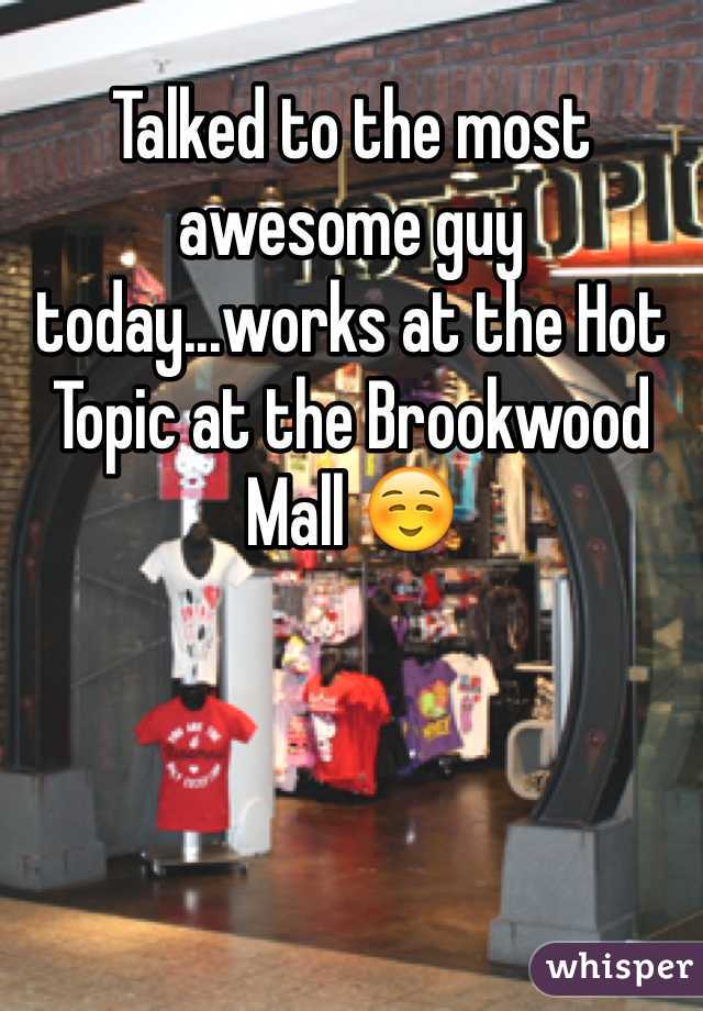 Talked to the most awesome guy today...works at the Hot Topic at the Brookwood Mall ☺️