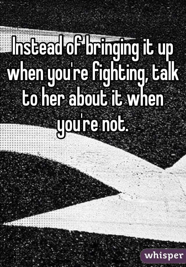 Instead of bringing it up when you're fighting, talk to her about it when you're not.