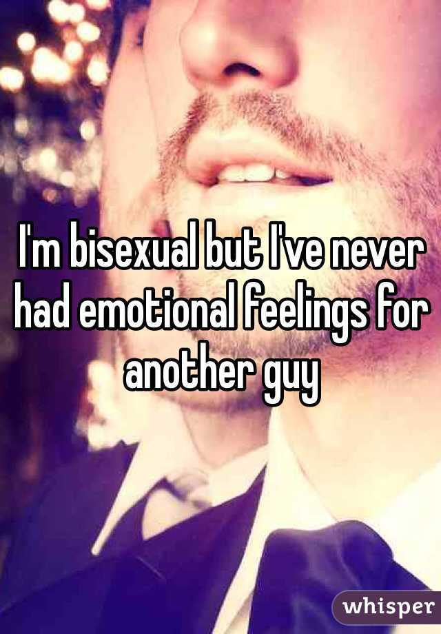 I'm bisexual but I've never had emotional feelings for another guy