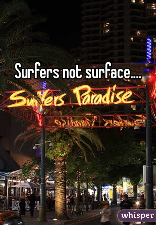 Surfers not surface....